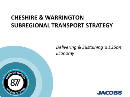 CHESHIRE & WARRINGTON SUBREGIONAL TRANSPORT STRATEGY Delivering & Sustaining a £35bn Economy.