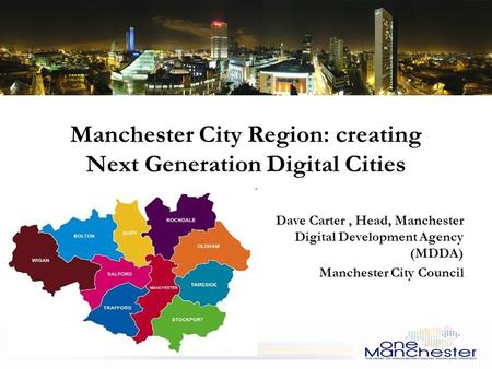 Manchester City Region: creating Next Generation Digital Cities Dave Carter, Head, Manchester Digital Development Agency (MDDA) Manchester City Council.
