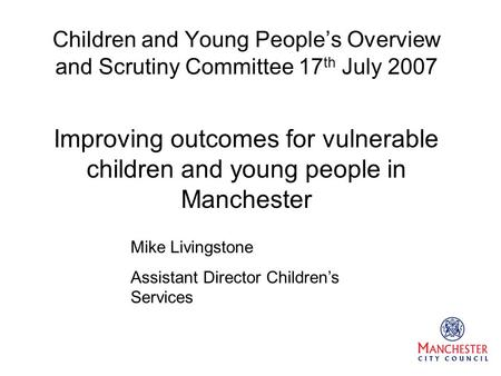 Children and Young People's Overview and Scrutiny Committee 17 th July 2007 Improving outcomes for vulnerable children and young people in Manchester Mike.