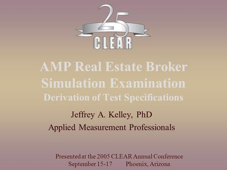 AMP Real Estate Broker Simulation Examination Derivation of Test Specifications Jeffrey A. Kelley, PhD Applied Measurement Professionals Presented at the.