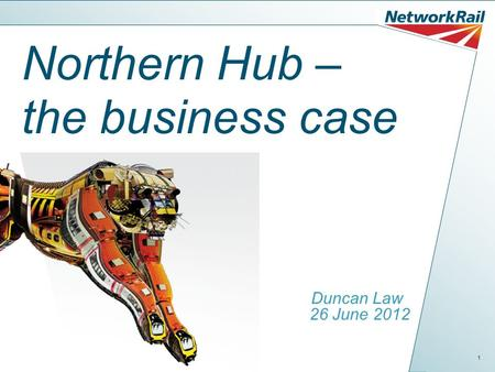 1 Northern Hub – the business case Duncan Law 26 June 2012.