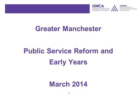 1 Greater Manchester Public Service Reform and Early Years March 2014.
