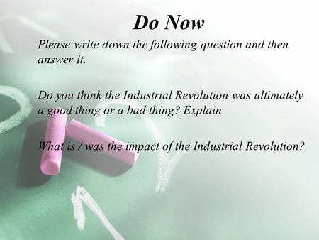 Do Now Please write down the following question and then answer it. Do you think the Industrial Revolution was ultimately a good thing or a bad thing?
