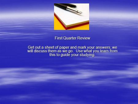 First Quarter Review Get out a sheet of paper and mark your answers; we will discuss them as we go. Use what you learn from this to guide your studying.