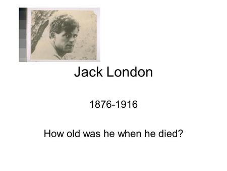 Jack London 1876-1916 How old was he when he died?