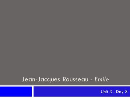 Jean-Jacques Rousseau - Emile Unit 3 - Day 8. Jean-Jacques Rousseau Jean-Jacques Rousseau (1712-1778) Born in Geneva, Switzerland Mother dies in childbirth,