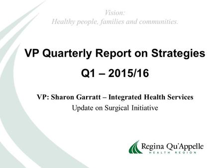 VP Quarterly Report on Strategies Q1 – 2015/16 Vision: Healthy people, families and communities. VP: Sharon Garratt – Integrated Health Services Update.