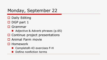 Monday, September 22  Daily Editing  DGP part 1  Grammar Adjective & Adverb phrases (p.65)  Continue project presentations  Animal Farm movie  Homework.