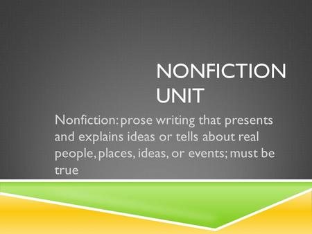 NONFICTION UNIT Nonfiction: prose writing that presents and explains ideas or tells about real people, places, ideas, or events; must be true.