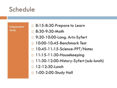 Schedule Independent Study  8:15-8:30-Prepare to Learn  8:30-9:30-Math  9:30-10:00-Lang. Arts-Syfert  10:00-10:45-Benchmark Test  10:45-11:15-Science-PPT/Notes.