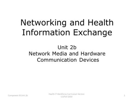Networking and Health Information Exchange Unit 2b Network Media and Hardware Communication Devices Component 9/Unit 2b1 Health IT Workforce Curriculum.