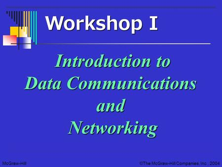 McGraw-Hill©The McGraw-Hill Companies, Inc., 2004 Introduction to Data Communications and Networking Workshop I.