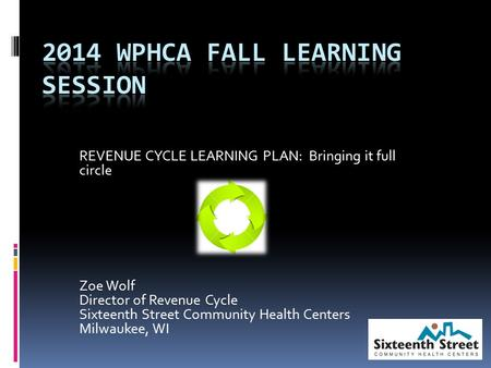 REVENUE CYCLE LEARNING PLAN: Bringing it full circle Zoe Wolf Director of Revenue Cycle Sixteenth Street Community Health Centers Milwaukee, WI.