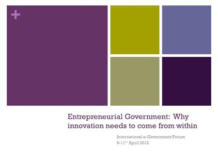 + Entrepreneurial Government: Why innovation needs to come from within International e-Government Forum 9-11 th April 2012.