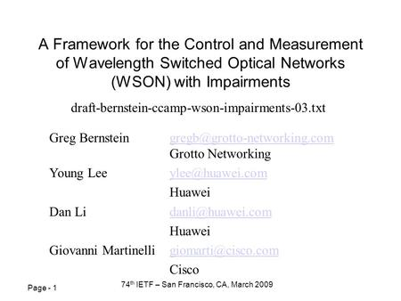 Page - 1 74 th IETF – San Francisco, CA, March 2009 A Framework for the Control and Measurement of Wavelength Switched Optical Networks (WSON) with Impairments.