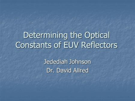 Determining the Optical Constants of EUV Reflectors Jedediah Johnson Dr. David Allred.