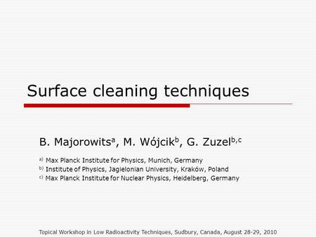 Topical Workshop in Low Radioactivity Techniques, Sudbury, Canada, August 28-29, 2010 Surface cleaning techniques B. Majorowits a, M. Wójcik b, G. Zuzel.