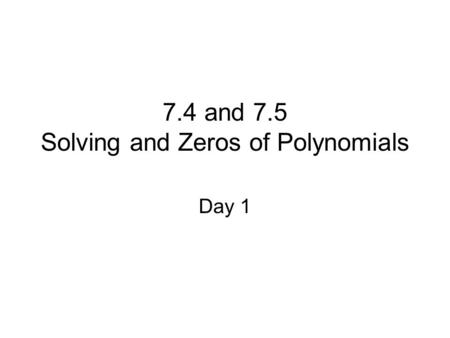 7.4 and 7.5 Solving and Zeros of Polynomials