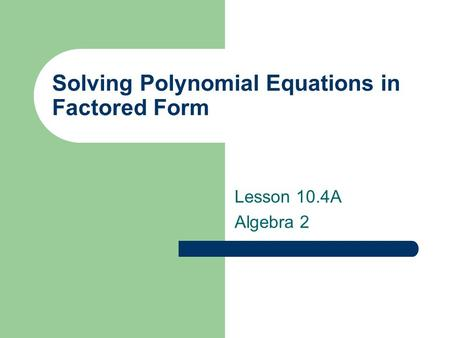 Solving Polynomial Equations in Factored Form Lesson 10.4A Algebra 2.