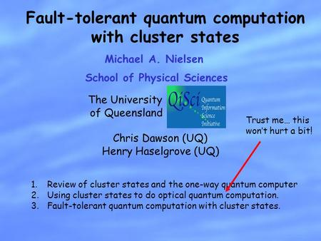 Michael A. Nielsen Fault-tolerant quantum computation with cluster states School of Physical Sciences Chris Dawson (UQ) Henry Haselgrove (UQ) The University.