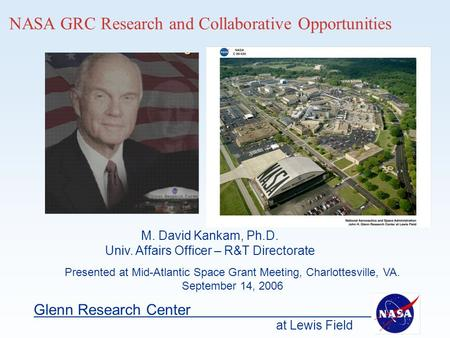 At Lewis Field Glenn Research Center NASA GRC Research and Collaborative Opportunities Presented at Mid-Atlantic Space Grant Meeting, Charlottesville,