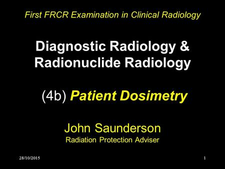 28/10/20151 First FRCR Examination in Clinical Radiology Diagnostic Radiology & Radionuclide Radiology (4b) Patient Dosimetry John Saunderson Radiation.