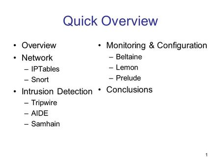 1 Quick Overview Overview Network –IPTables –Snort Intrusion Detection –Tripwire –AIDE –Samhain Monitoring & Configuration –Beltaine –Lemon –Prelude Conclusions.