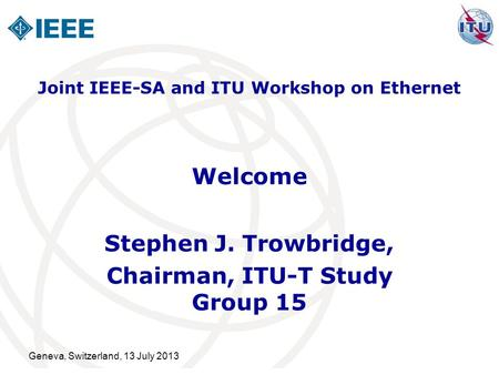 Geneva, Switzerland, 13 July 2013 Welcome Stephen J. Trowbridge, Chairman, ITU-T Study Group 15 Joint IEEE-SA and ITU Workshop on Ethernet.