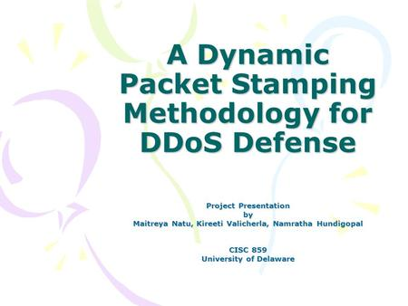 A Dynamic Packet Stamping Methodology for DDoS Defense Project Presentation by Maitreya Natu, Kireeti Valicherla, Namratha Hundigopal CISC 859 University.