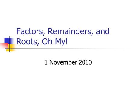 Factors, Remainders, and Roots, Oh My! 1 November 2010.