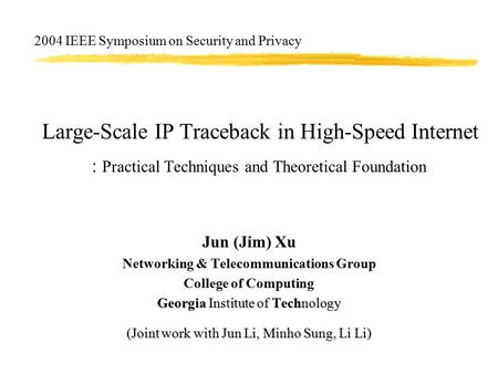 Large-Scale IP Traceback in High-Speed Internet : Practical Techniques and Theoretical Foundation Jun (Jim) Xu Networking & Telecommunications Group College.