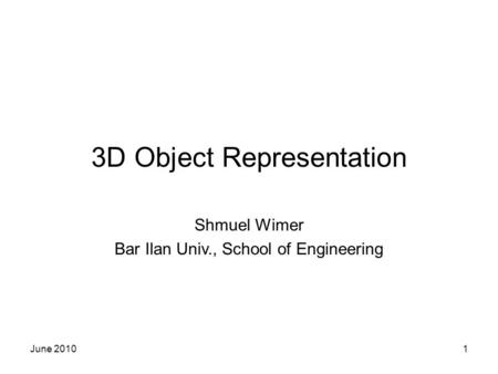 June 20101 3D Object Representation Shmuel Wimer Bar Ilan Univ., School of Engineering.