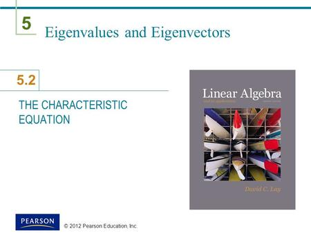 5 5.2 © 2012 Pearson Education, Inc. Eigenvalues and Eigenvectors THE CHARACTERISTIC EQUATION.