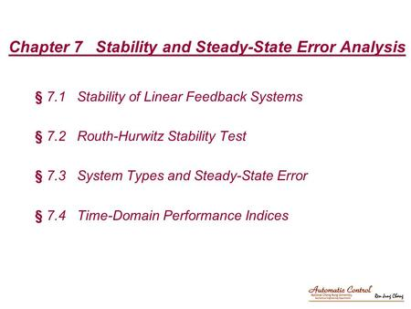 Chapter 7 Stability and Steady-State Error Analysis § 7.1 Stability of Linear Feedback Systems § 7.2 Routh-Hurwitz Stability Test § 7.3 System Types and.