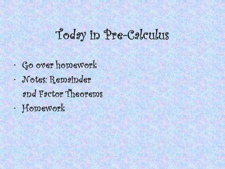 Today in Pre-Calculus Go over homework Notes: Remainder and Factor Theorems Homework.