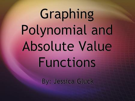Graphing Polynomial and Absolute Value Functions By: Jessica Gluck.