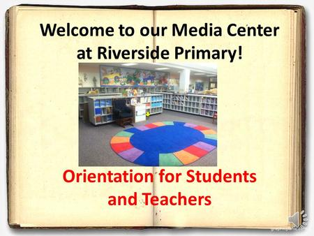 Welcome to our Media Center at Riverside Primary! Orientation for Students and Teachers.