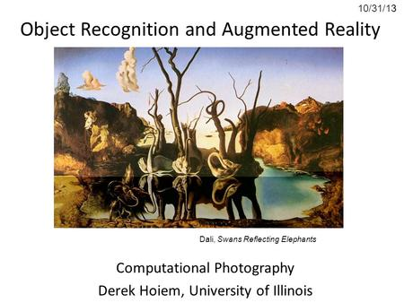 10/31/13 Object Recognition and Augmented Reality Computational Photography Derek Hoiem, University of Illinois Dali, Swans Reflecting Elephants.