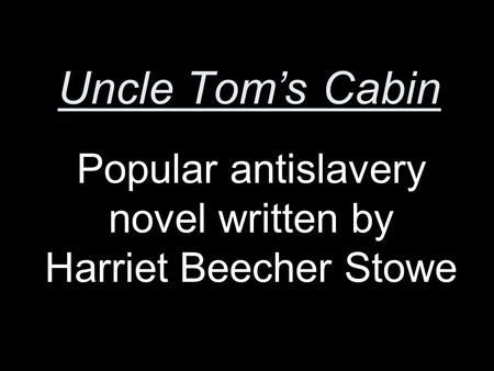 Uncle Tom's Cabin Popular antislavery novel written by Harriet Beecher Stowe.