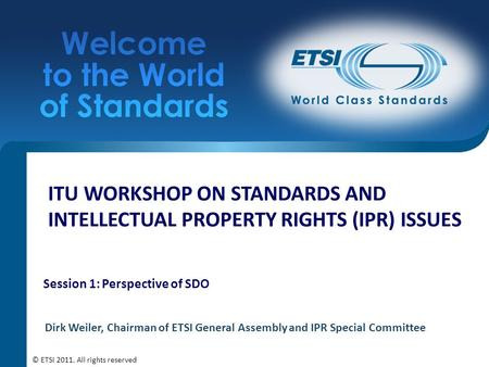 ITU WORKSHOP ON STANDARDS AND INTELLECTUAL PROPERTY RIGHTS (IPR) ISSUES Session 1: Perspective of SDO Dirk Weiler, Chairman of ETSI General Assembly and.