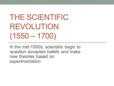 THE SCIENTIFIC REVOLUTION (1550 – 1700) In the mid-1500s, scientists begin to question accepted beliefs and make new theories based on experimentation.