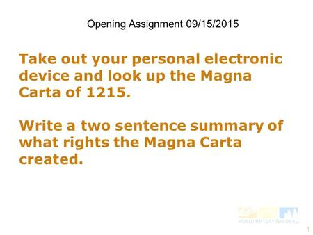 1 Take out your personal electronic device and look up the Magna Carta of 1215. Write a two sentence summary of what rights the Magna Carta created. Opening.