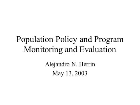 Population Policy and Program Monitoring and Evaluation Alejandro N. Herrin May 13, 2003.