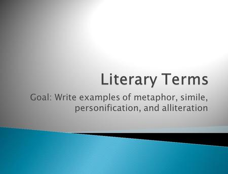 Goal: Write examples of metaphor, simile, personification, and alliteration.