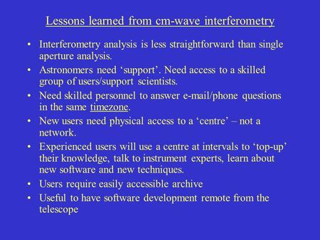 Lessons learned from cm-wave interferometry Interferometry analysis is less straightforward than single aperture analysis. Astronomers need 'support'.