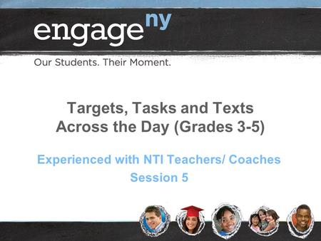 Targets, Tasks and Texts Across the Day (Grades 3-5) Experienced with NTI Teachers/ Coaches Session 5.