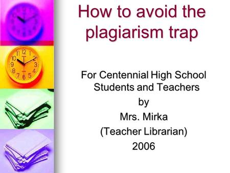 How to avoid the plagiarism trap For Centennial High School Students and Teachers by Mrs. Mirka (Teacher Librarian) 2006.