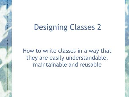 Designing Classes 2 How to write classes in a way that they are easily understandable, maintainable and reusable.