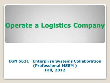 Operate a Logistics Company EGN 5621 Enterprise Systems Collaboration (Professional MSEM ) Fall, 2012.