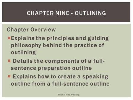 Chapter Overview  Explains the principles and guiding philosophy behind the practice of outlining  Details the components of a full- sentence preparation.